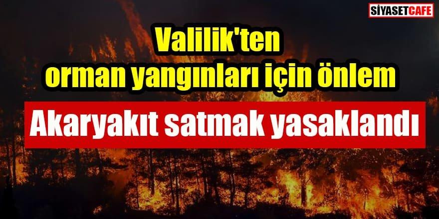 Valilik'ten orman yangınları için önlem: Akaryakıt satmak yasaklandı
