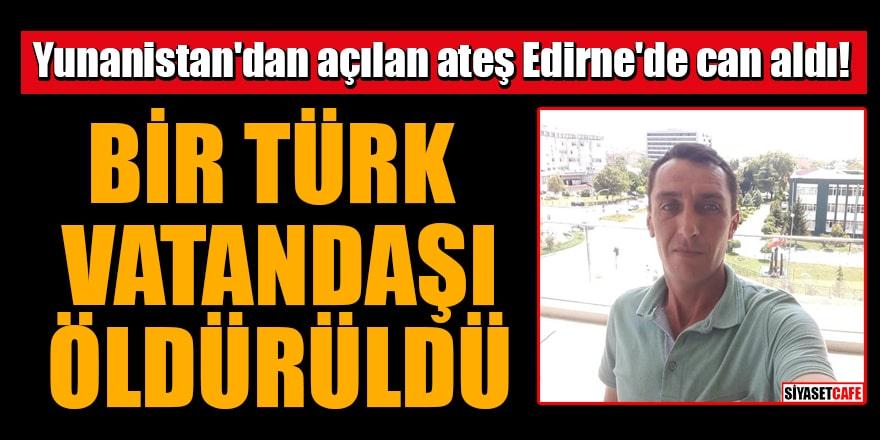 Yunanistan'dan açılan ateş Edirne'de can aldı! Bir Türk vatandaşı öldürüldü