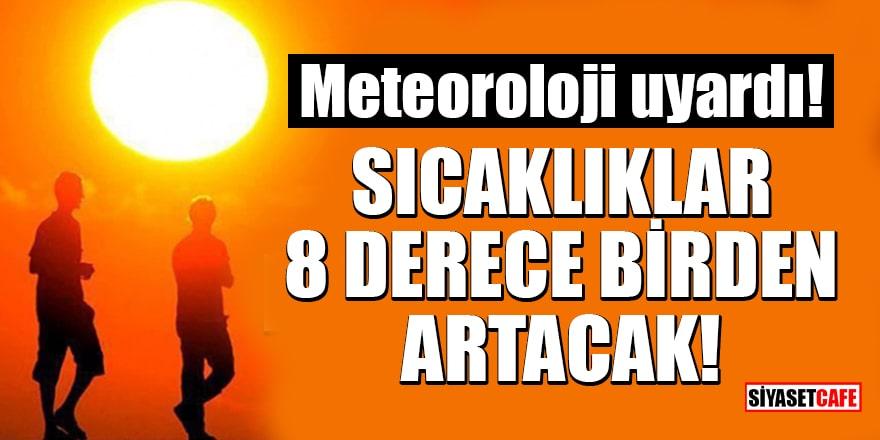 Meteoroloji uyardı: Sıcaklıklar 8 derece birden artacak!