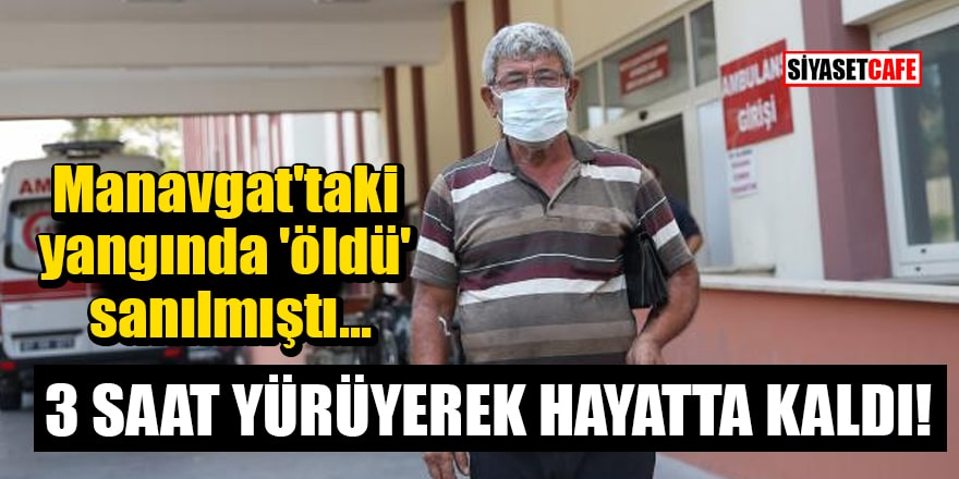 Manavgat'taki yangında 'öldü' sanılan kişi 3 saat yürüyerek hayatta kaldı!