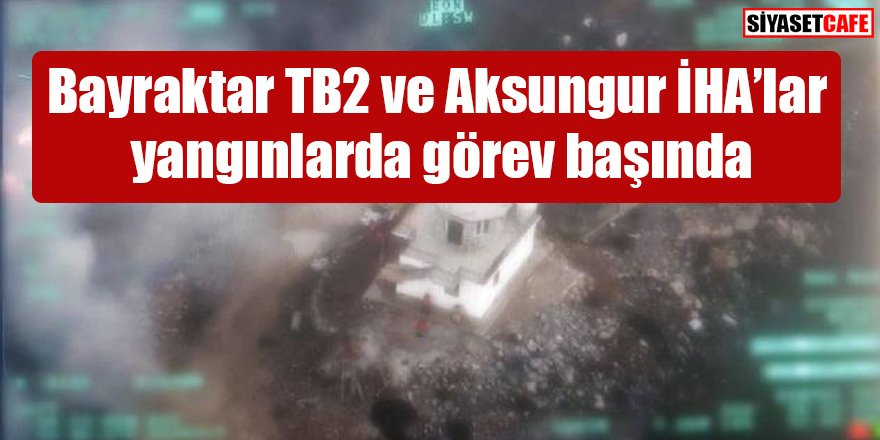 Bayraktar TB2 ve Aksungur İHA'lar yangınlarda görev başında