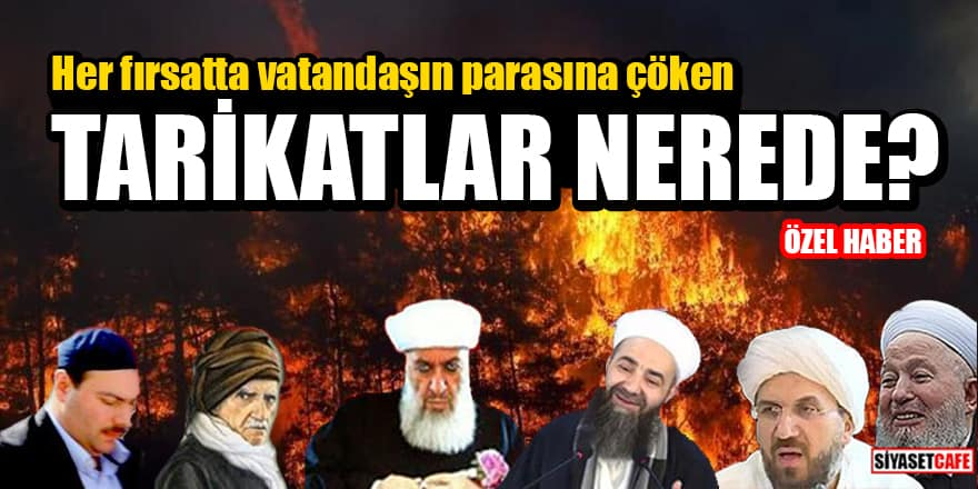 Türkiye cayır cayır yanarken her fırsatta vatandaşın parasına çöken Tarikatlar nerede?