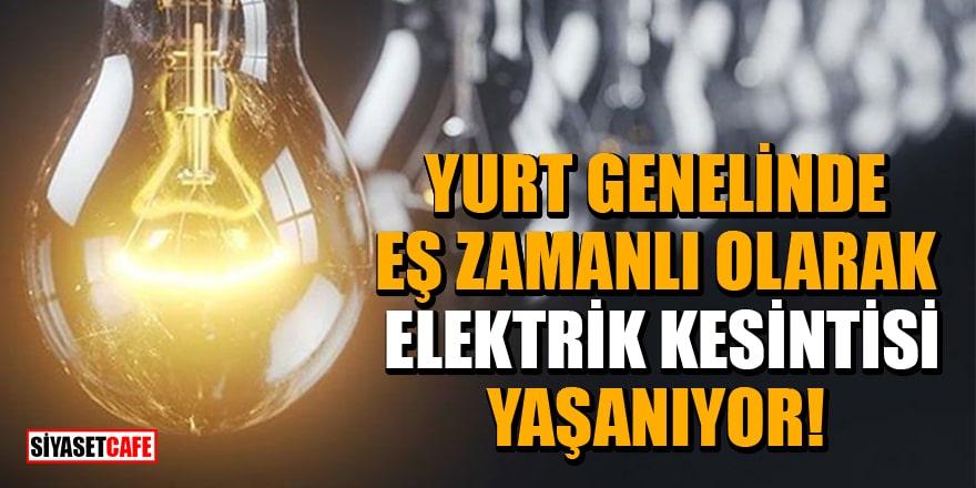Yurt genelinde eş zamanlı olarak elektrik kesintisi yaşanıyor!
