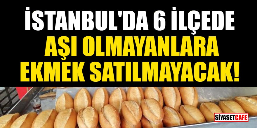 İstanbul'da 6 ilçede aşı olmayanlara ekmek satılmayacak! İşte o ilçeler