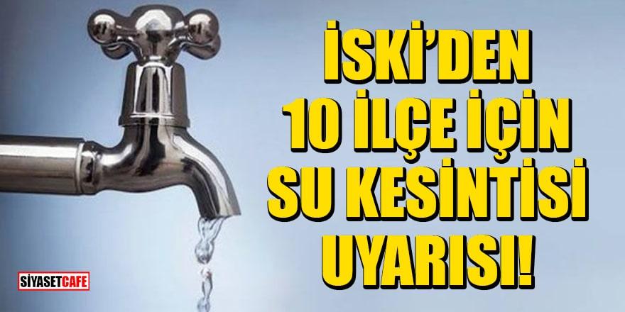 İSKİ, İstanbul'un 10 ilçesi için su kesintisi uyarısında bulundu!