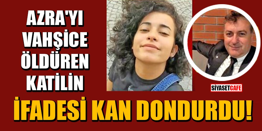 Azra'yı vahşice öldürülen Mustafa Murat Ayhan'ın ifadesi kan dondurdu!