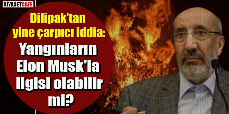 Dilipak'tan yine çarpıcı iddia: Yangınların Elon Musk'la ilgisi olabilir mi?