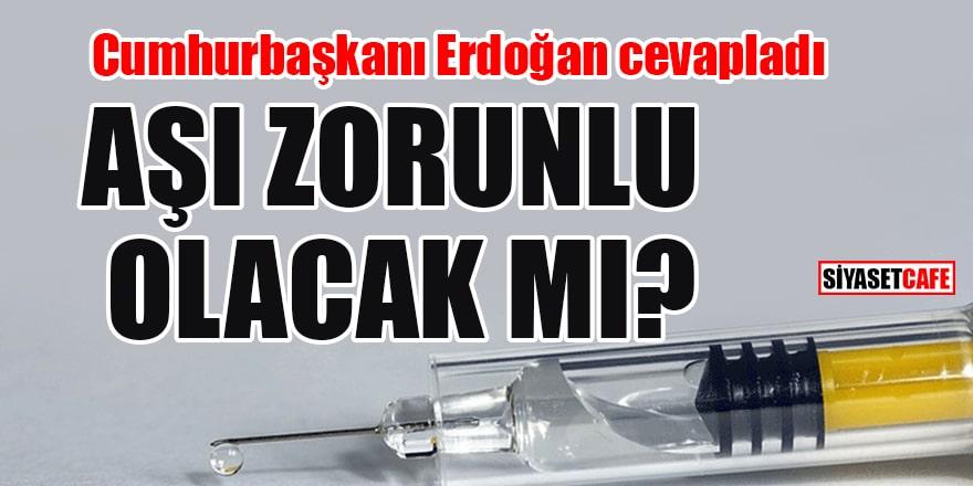Cumhurbaşkanı Erdoğan cevapladı:Aşı zorunlu olacak mı?