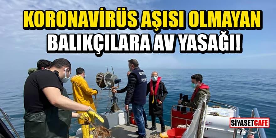 Samsun'da koronavirüs aşısı olmayan balıkçılara av yasağı!