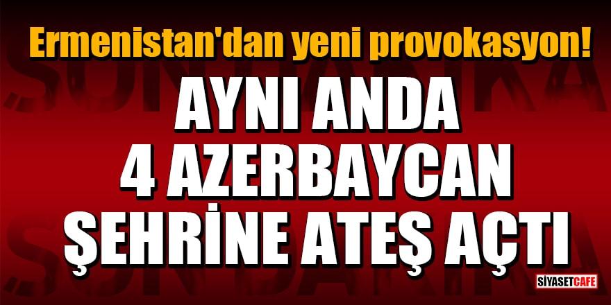 Ermenistan'dan yeni provokasyon! Aynı anda 4 Azerbaycan şehrine ateş açtı