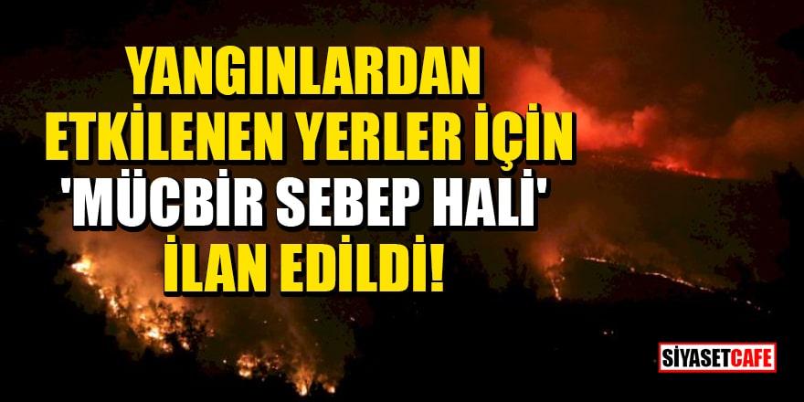Yangınlardan etkilenen yerler için 'mücbir sebep hali' ilan edildi