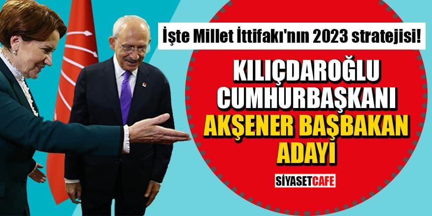 İşte Millet İttifakı'nın 2023 stratejisi! Kılıçdaroğlu Cumhurbaşkanı, Akşener Başbakan adayı