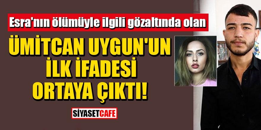 Esra'nın ölümüyle ilgili gözaltında olan Ümitcan Uygun'un ilk ifadesi ortaya çıktı!