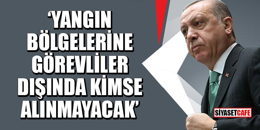 Erdoğan: Yangın bölgelerine görevliler dışında kimse alınmayacak