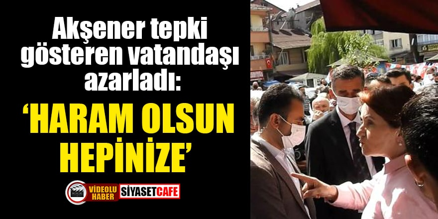 Akşener tepki gösteren vatandaşı azarladı: Haram olsun hepinize
