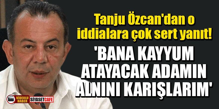 Tanju Özcan'dan o iddialara çok sert yanıt: Bana kayyum atayacak adamın alnını karışlarım