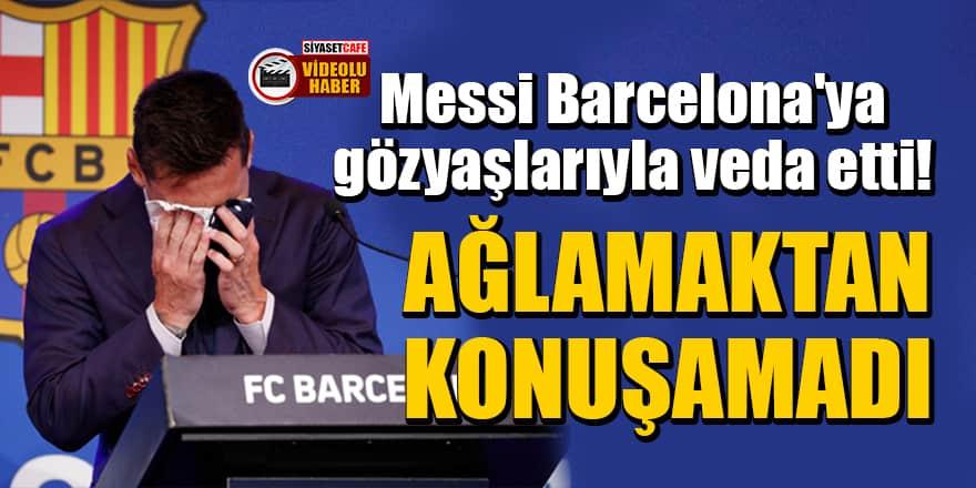 Messi Barcelona'ya gözyaşlarıyla veda etti! Ağlamaktan konuşamadı