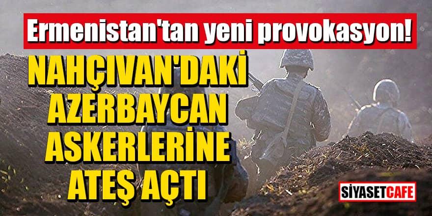 Ermenistan'tan yeni provokasyon! Nahçıvan'daki Azerbaycan askerlerine ateş açtı