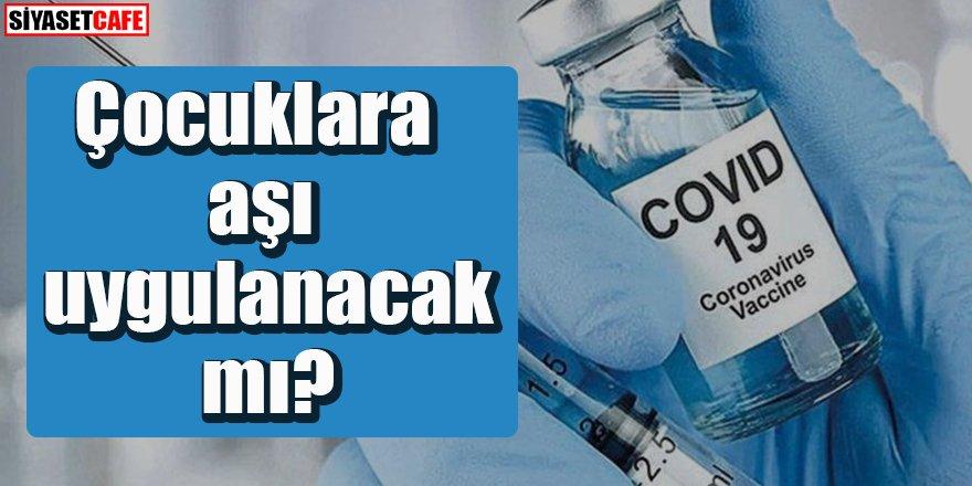 Çocuklara aşı uygulanacak mı?