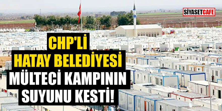 CHP'li Hatay Belediyesi mülteci kampının suyunu kesti!