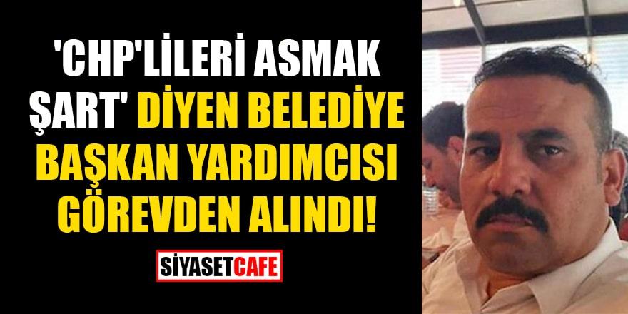 'CHP'lileri asmak şart' diyen Belediye Başkan Yardımcısı görevden alındı!