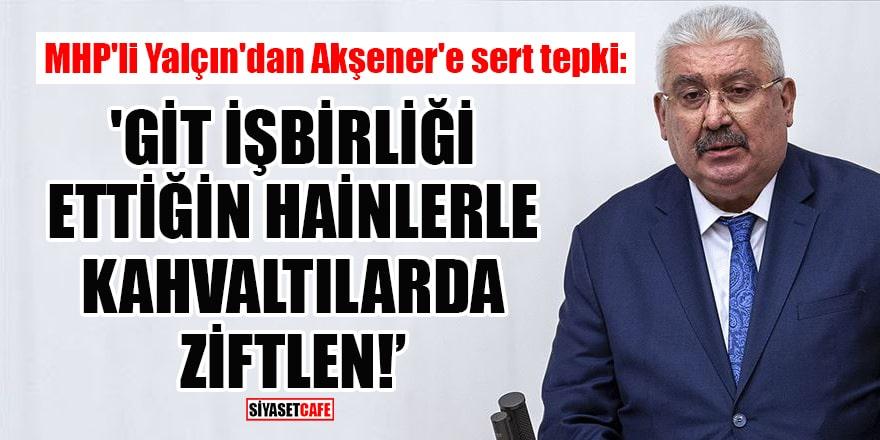 MHP'li Yalçın'dan Akşener'e sert tepki: 'Git iş birliği ettiğin hainlerle kahvaltılarda ziftlen!'