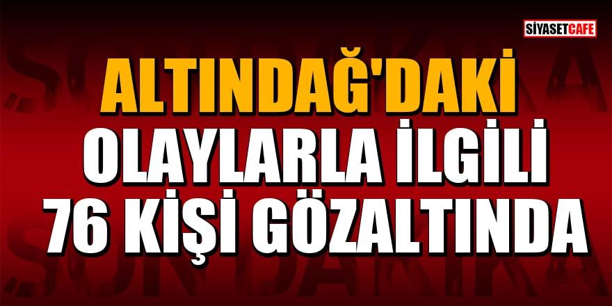 Altındağ'daki olaylarla ilgili 76 kişi gözaltına alındı
