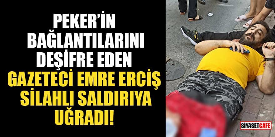 Sedat Peker'in bağlantılarını deşifre eden Gazeteci Emre Erciş silahlı saldırıya uğradı!