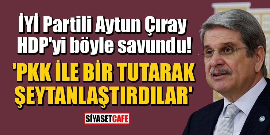İYİ Partili Aytun Çıray, HDP'yi böyle savundu: 'PKK ile bir tutarak şeytanlaştırdılar'