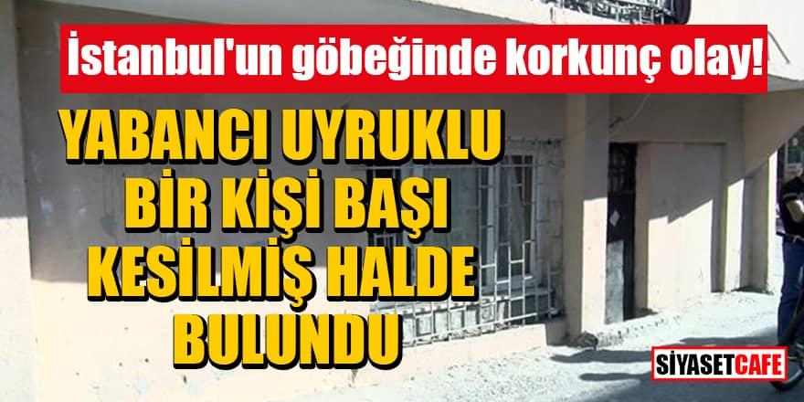 İstanbul'un göbeğinde korkunç olay! Yabancı uyruklu bir kişi başı kesilmiş halde bulundu