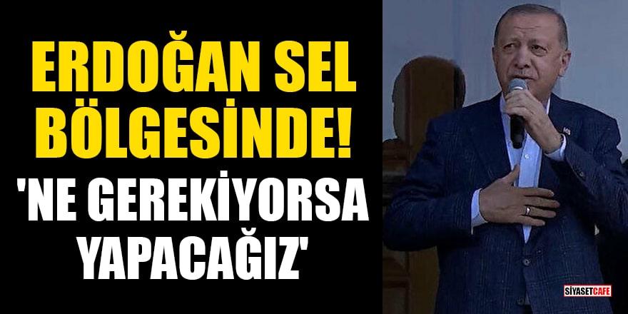 Cumhurbaşkanı Erdoğan sel bölgesinde! 'Ne gerekiyorsa yapacağız'