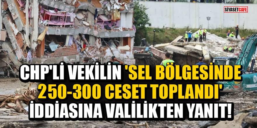 CHP'li vekilin 'Sel bölgesinde 250-300 ceset toplandı' iddiasına Valilikten yanıt!