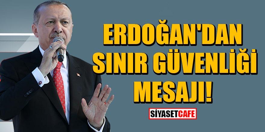 Cumhurbaşkanı Erdoğan'dan sınır güvenliği mesajı!