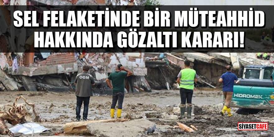 Kastamonu'da sel felaketinde yıkılan bir binanın müteahhidi hakkında gözaltı kararı