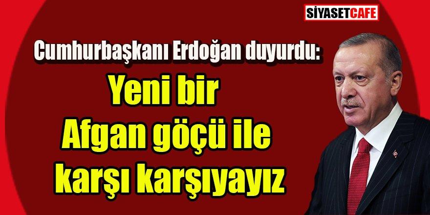 Erdoğan'dan duyurdu: Yeni bir Afgan göçü ile karşı karşıyayız