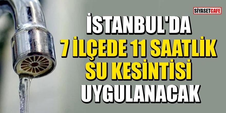 İstanbul'da 7 ilçede 11 saatlik su kesintisi uygulanacak