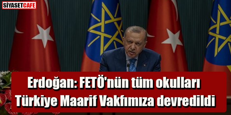 Cumhurbaşkanı Erdoğan: FETÖ'nün tüm okulları Türkiye Maarif Vakfımıza devredildi