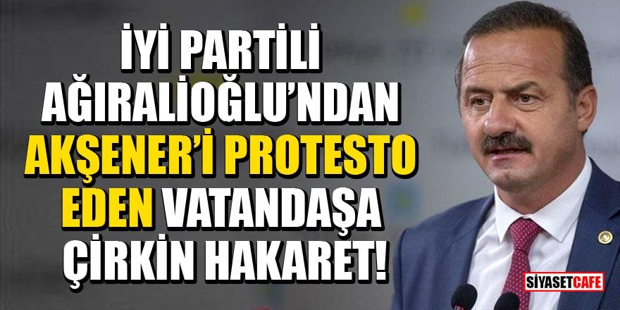 İYİ Partili Ağıralioğlu'ndan Akşener'i protesto eden vatandaşa çirkin hakaret!
