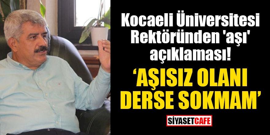 Kocaeli Üniversitesi Rektöründen 'aşı' açıklaması: Aşısız olanı derse sokmam