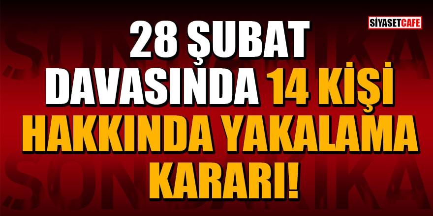 28 Şubat davasında 14 kişi hakkında yakalama kararı!