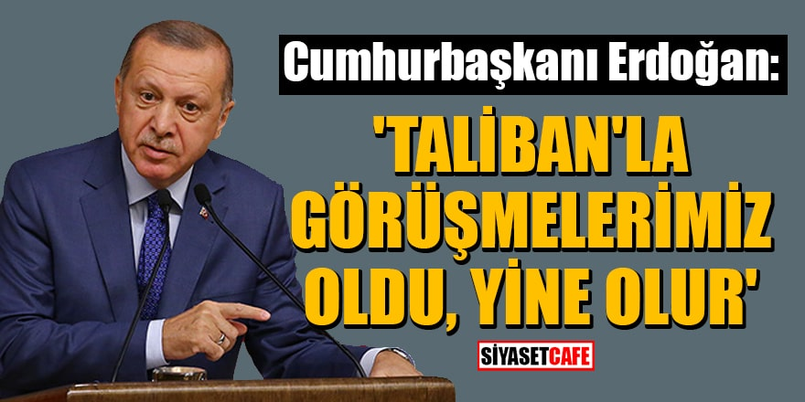 Cumhurbaşkanı Erdoğan: Taliban'la görüşmelerimiz oldu, yine olur