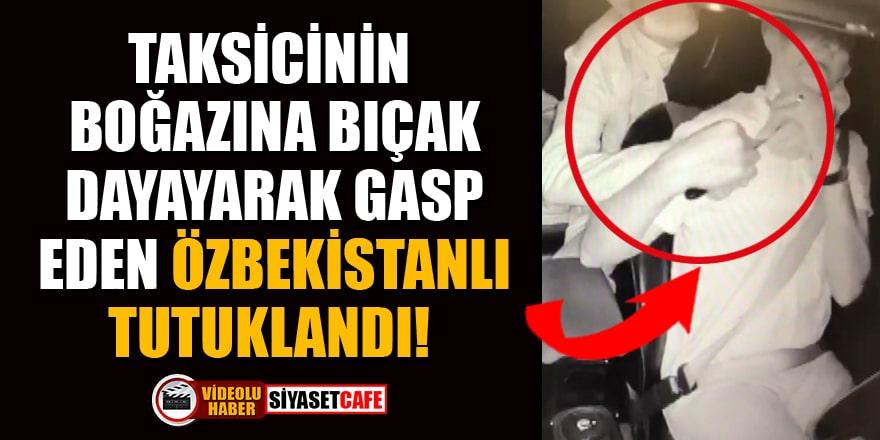 Taksicinin boğazına bıçak dayayarak gasp eden Özbekistanlı tutuklandı!