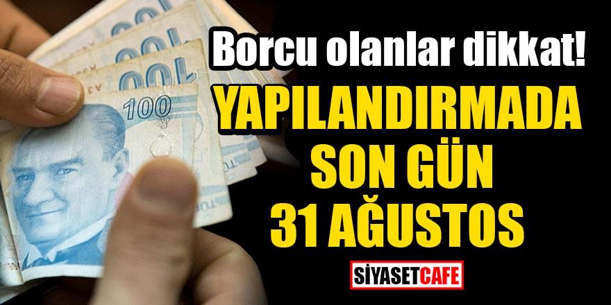 Borcu olanlar dikkat: Yapılandırmada son gün 31 Ağustos!
