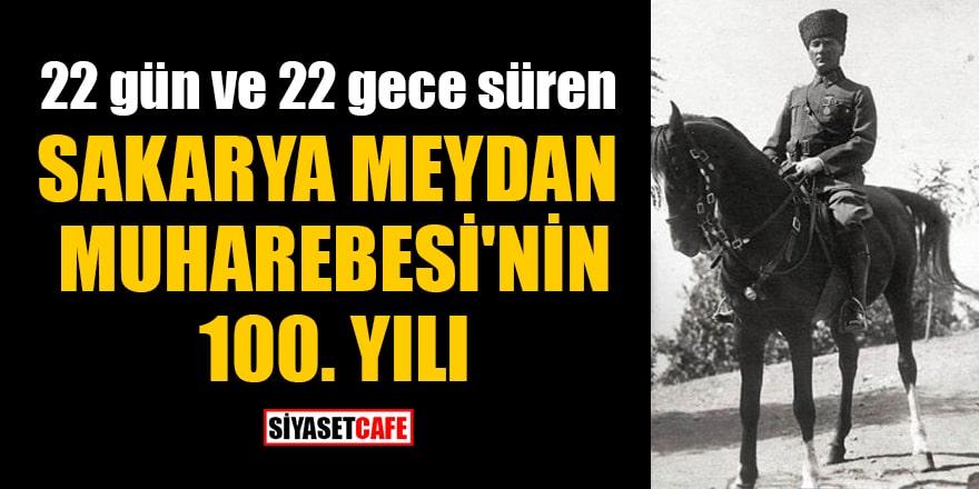 22 gün ve 22 gece süren Sakarya Meydan Muharebesi'nin 100.yılı!