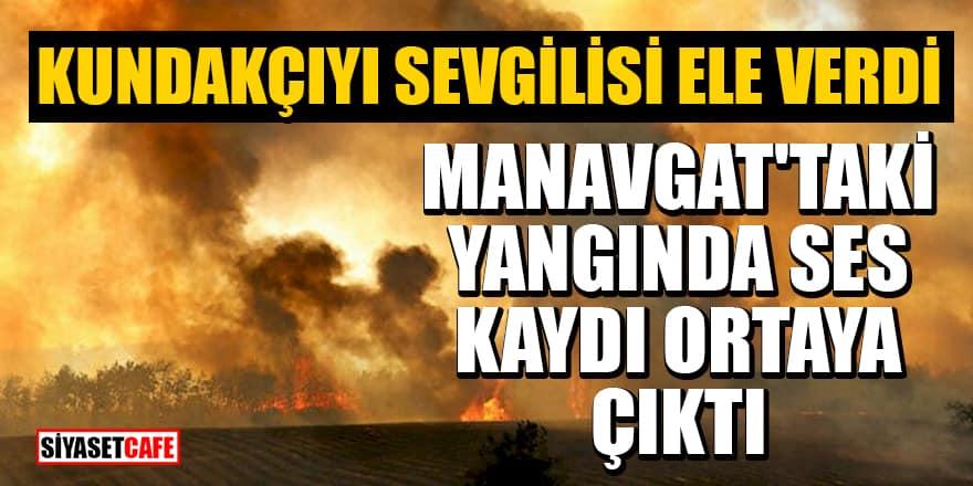 Manavgat'taki yangında ses kaydı ortaya çıktı! Kundakçıyı kız arkadaşı ele verdi