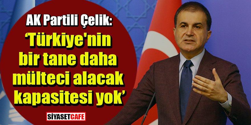 Ömer Çelik: Türkiye'nin bir tane daha mülteci alacak kapasitesi yok