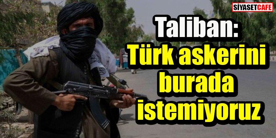 Taliban: Türk askerini burada istemiyoruz
