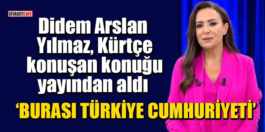 Didem Arslan Yılmaz, Kürtçe konuşan konuğu yayından aldı: Burası Türkiye Cumhuriyeti