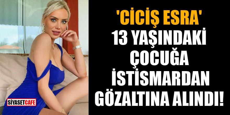 Ciciş Kardeşlerden Esra Ersoy, 13 yaşındaki çocuğa istismardan gözaltına alındı