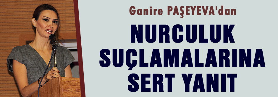 Ganire Paşeyeva Nurculuk suçlamalarına sert cevap verdi.